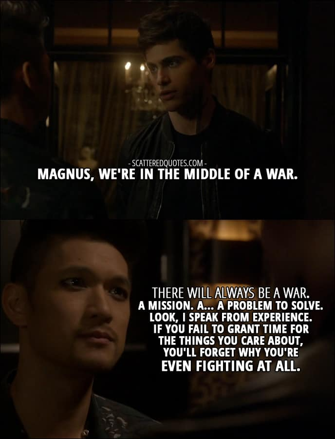 Shadowhunters Quotes from 'Iron Sisters' (2x06) - Alec Lightwood: Magnus, we're in the middle of a war. Magnus Bane: There will always be a war. A mission. A... a problem to solve. Look, I speak from experience. If you fail to grant time for the things you care about, you'll forget why you're even fighting at all.