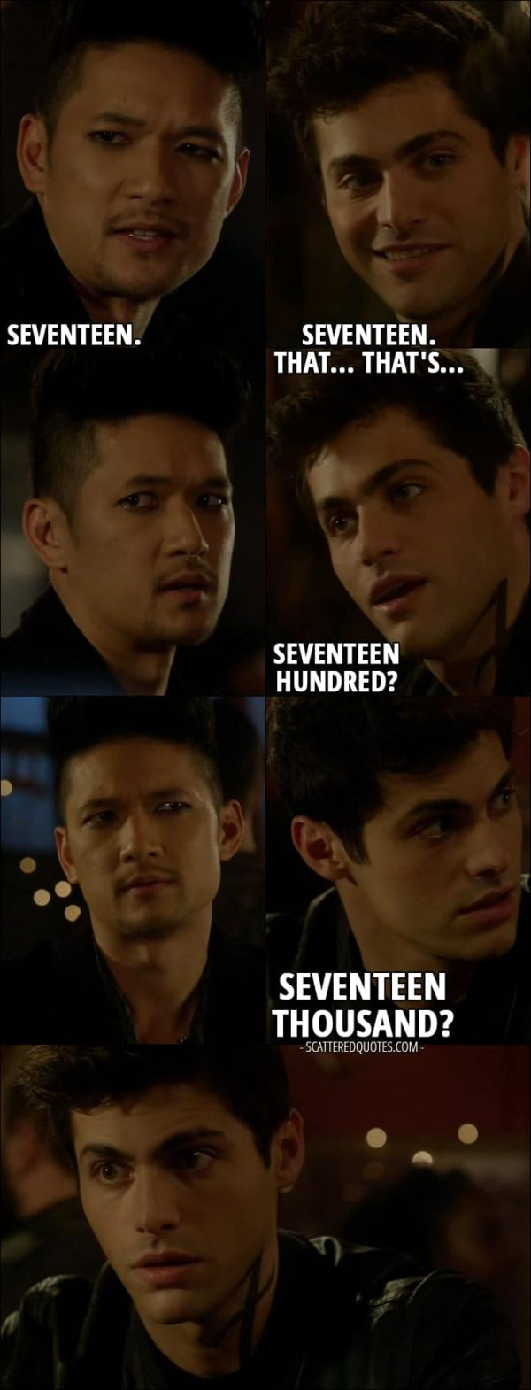 14 Best Shadowhunters Quotes from 'Iron Sisters' (2x06) - Alec Lightwood: How many? You can round down if you want. Magnus Bane: Okay. If you wanna know, I'll tell you. Seventeen. Alec Lightwood: Seventeen. That... that's... Seventeen... hundred? Seventeen thousand?