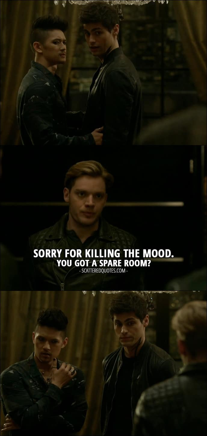 Shadowhunters Quotes from 'Iron Sisters' (2x06) - Jace Wayland (to Alec and Magnus): Sorry for killing the mood. You got a spare room?