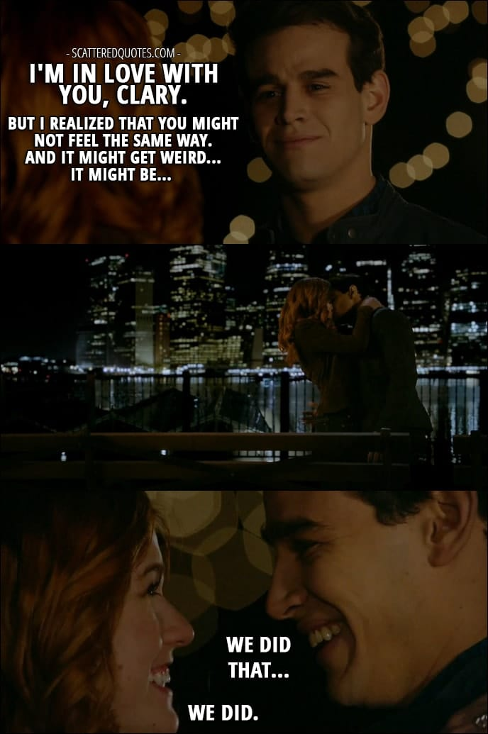 Shadowhunters Quotes from 'Love Is a Devil' (2x08) - Simon Lewis: I'm in love with you, Clary. But I realized that you might not feel the same way. And it might get weird... It might be... (Clary kisses him) We did that... Clary Fray: We did.