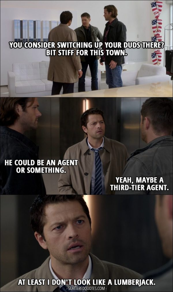 12 Best Supernatural Quotes from 'Rock Never Dies' (12x07) - Dean Winchester: You consider switching up your duds there? Bit stiff for this town. Sam Winchester: He could be an agent or something. Dean Winchester: Yeah, maybe a third-tier agent. Castiel: At least I don't look like a lumberjack.