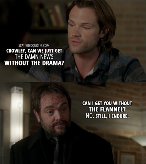14 Best Supernatural Quotes from 'LOTUS' (12x08) - Dean Winchester: Crowley, can we just get the damn news without the drama? Crowley: Can I get you without the flannel? No. Still, I endure.