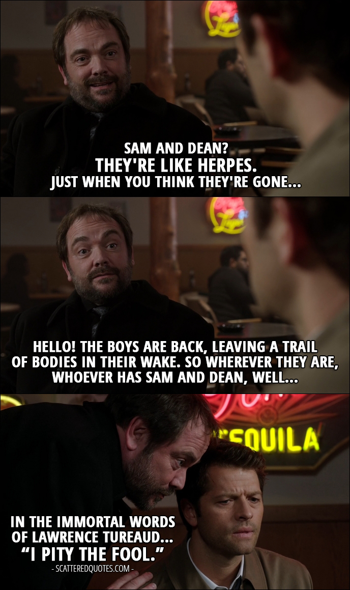 """12 Best Supernatural Quotes from 'First Blood' (12x09) - Crowley: Sam and Dean? They're like herpes. Just when you think they're gone... Hello! The boys are back, leaving a trail of bodies in their wake. So wherever they are, whoever has Sam and Dean, well... in the immortal words of Lawrence Tureaud... """"I pity the fool."""""""