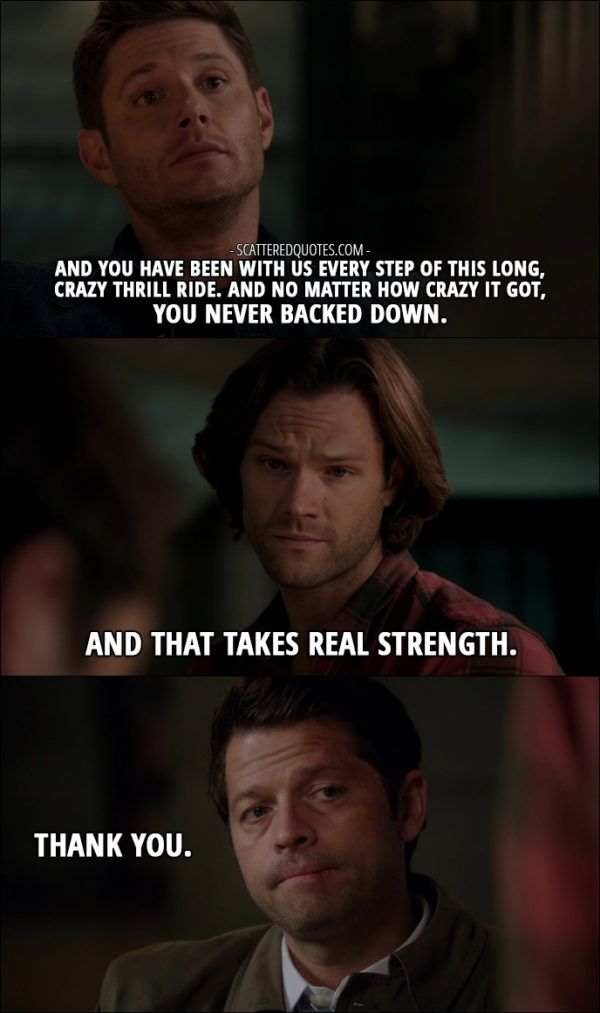 12 Best Supernatural Quotes from 'Lily Sunder Has Some Regrets' (12x10) - Dean Winchester: And you have been with us every step of this long, crazy thrill ride. And no matter how crazy it got, you never backed down. Sam Winchester: And that takes real strength. Castiel: Thank you.