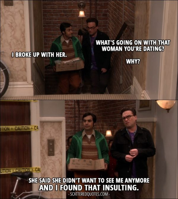 12 Best The Big Bang Theory Quotes from 'The Emotion Detection Automation' (10x14) - Leonard Hofstadter: What's going on with that woman you're dating? Rajesh Koothrappali: I broke up with her. Leonard Hofstadter: Why? Rajesh Koothrappali: She said she didn't want to see me anymore and I found that insulting.