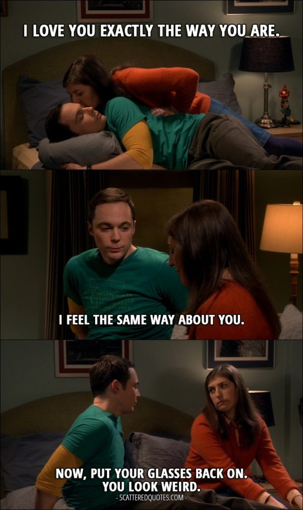 12 Best The Big Bang Theory Quotes from 'The Emotion Detection Automation' (10x14) - Amy Farrah Fowler: I love you exactly the way you are. Sheldon Cooper: I feel the same way about you. Now, put your glasses back on. You look weird.