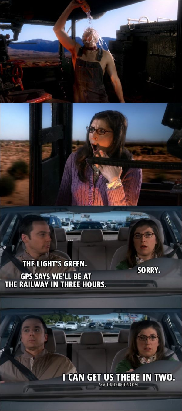 16 Best The Big Bang Theory Quotes from 'The Locomotion Reverberation' (10x15) - (Sheldon interrupts Amy's daydreaming) Sheldon Cooper: The light's green. Amy Farrah Fowler: Sorry. Sheldon Cooper: GPS says we'll be at the railway in three hours. Amy Farrah Fowler: I can get us there in two.