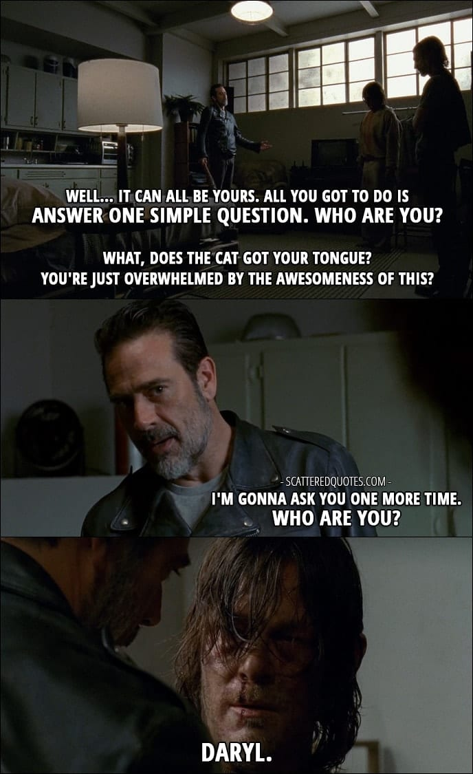 The Walking Dead Quote from 'The Cell' (7x03) - Negan: Well... it can all be yours. All you got to do is answer one simple question. Who are you? What, does the cat got your tongue? You're just overwhelmed by the awesomeness of this? I'm gonna ask you one more time. Who are you? Daryl Dixon: Daryl.