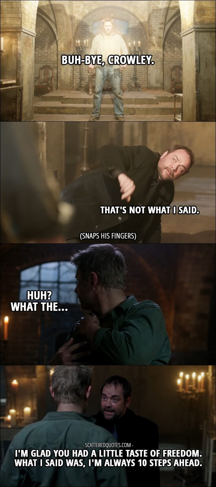18 Best Supernatural Quotes from 'Somewhere Between Heaven and Hell' (12x15) - Lucifer: Buh-bye, Crowley. Crowley: That's not what I said. (snaps his fingers and Lucifer's wings disappear) Lucifer: Huh? What the... Crowley: I'm glad you had a little taste of freedom. What I said was, I'm always 10 steps ahead.