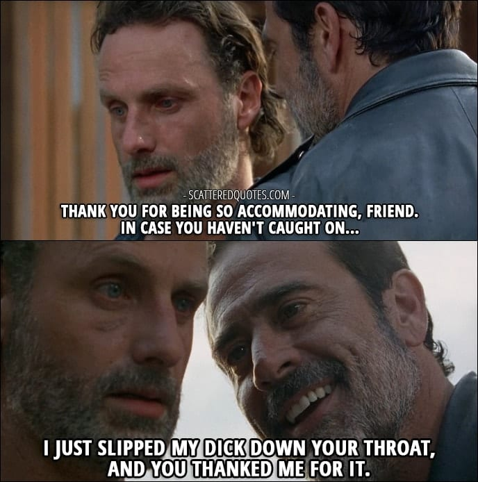 10 Best The Walking Dead Quotes from 'Service' (7x04) - Negan (to Rick): Oh, wait. How careless of me. You didn't think I was gonna leave Lucille, did ya? I mean, after what she did, why would you want 'er? Thank you for being so accommodating, friend. In case you haven't caught on... I just slipped my dick down your throat, and you thanked me for it.