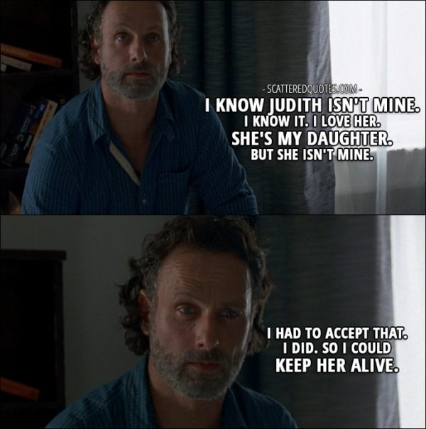 The Walking Dead Quote from 'Service' (7x04) - Rick Grimes (to Michonne): My friend... His name was Shane. Well, him and Lori... they were together. They thought I was dead. I know Judith isn't mine. I know it. I love her. She's my daughter. But she isn't mine. I had to accept that. I did. So I could keep her alive. I'll die before she does, and I hope that's a long time from now so I can... raise her and protect her and teach her how to survive.