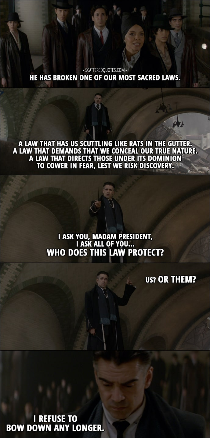 Quotes from Fantastic Beasts and Where to Find Them (2016) - Serephina Picquery (talking about Credence): He has broken one of our most sacred laws. Percival Graves: A law that has us scuttling like rats in the gutter. A law that demands that we conceal our true nature. A law that directs those under its dominion to cower in fear, lest we risk discovery. I ask you, Madam President, I ask all of you... Who does this law protect? Us? Or them? I refuse to bow down any longer.