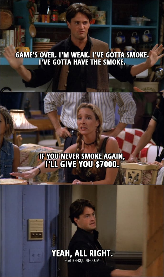 12 Best Friends Quotes from 'The One with the Thumb' (1x03) - Chandler Bing: Game's over. I'm weak. I've gotta smoke. I've gotta have the smoke. (Chandler is leaving the apartment to have a smoke) Phoebe Buffay: If you never smoke again, I'll give you $7000. Chandler Bing: Yeah, all right. (comes back)