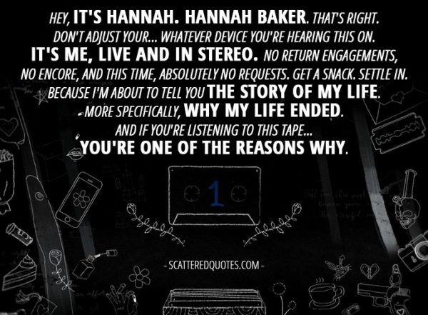 10 Best 13 Reasons Why Quotes from 'Tape 1, Side A' (1x01) - Hannah Baker (from the tape): Hey, it's Hannah. Hannah Baker. That's right. Don't adjust your... whatever device you're hearing this on. It's me, live and in stereo. No return engagements, no encore, and this time, absolutely no requests. Get a snack. Settle in. Because I'm about to tell you the story of my life. More specifically, why my life ended. And if you're listening to this tape... you're one of the reasons why.