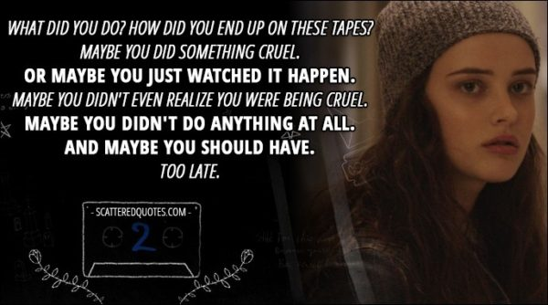 13 Reasons Why Quote - Hannah Baker (from the tape): What did you do? How did you end up on these tapes? Maybe you did something cruel. Or maybe you just watched it happen. Maybe you didn't even realize you were being cruel. Maybe you didn't do anything at all. And maybe you should have. Too late.