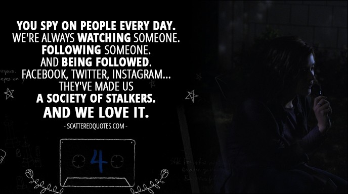 Quote from 13 Reasons Why 1x04 - Hannah Baker (from the tape): You spy on people every day. We're always watching someone. Following someone. And being followed. Facebook, Twitter, Instagram... they've made us a society of stalkers. And we love it.