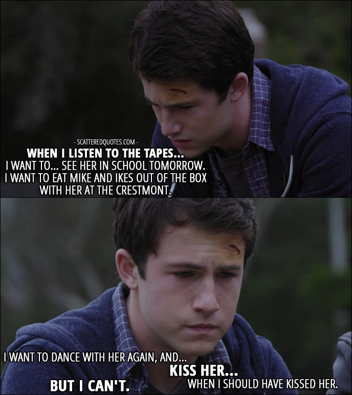 Quote from 13 Reasons Why 1x05 - Clay Jensen (to Tony): When I listen to the tapes... I want to... see her in school tomorrow. I want to eat Mike and Ikes out of the box with her at the Crestmont. I want to dance with her again, and... kiss her... when I should have kissed her. But I can't.