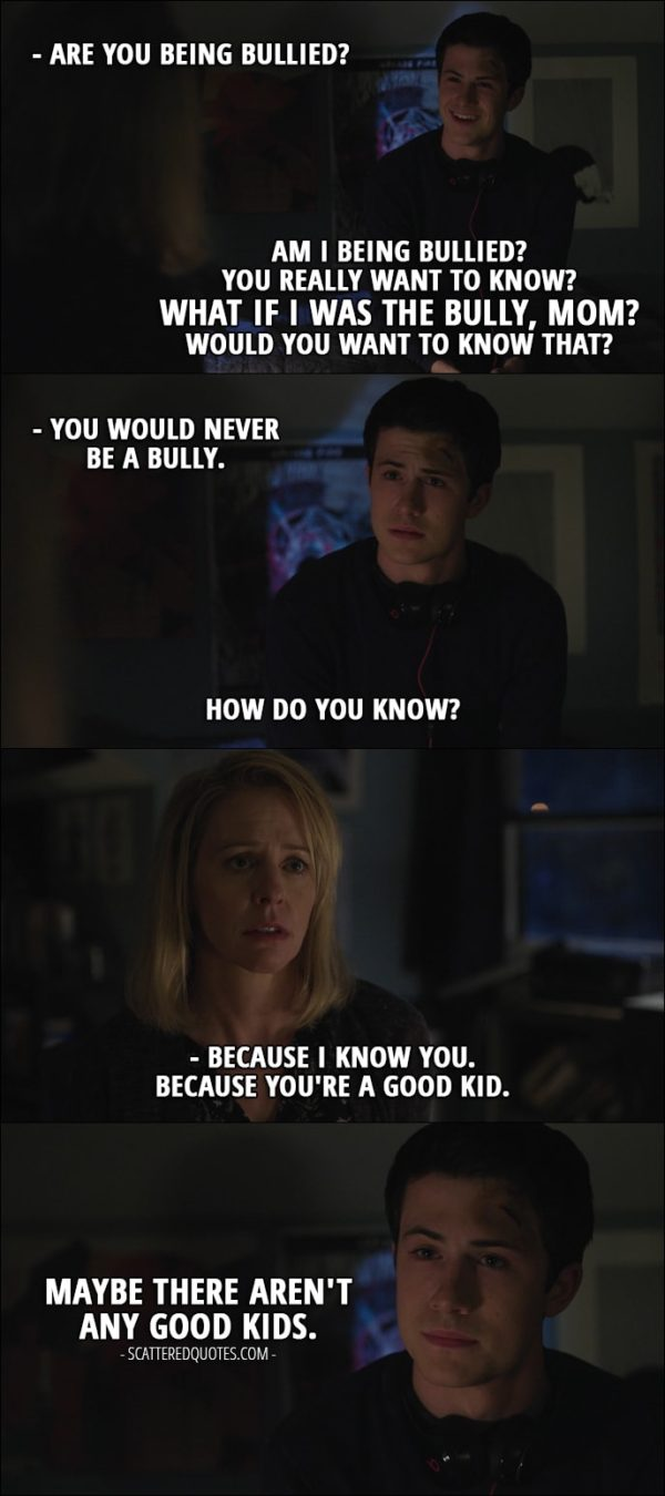 Quote from 13 Reasons Why 1x06 - Lainie Jensen: Are you being bullied? Clay Jensen: Am I being bullied? You really want to know? What if I was the bully, Mom? Would you want to know that? Lainie Jensen: You would never be a bully. Clay Jensen: How do you know? Lainie Jensen: Because I know you. Because you're a good kid. Clay Jensen: Maybe there aren't any good kids.