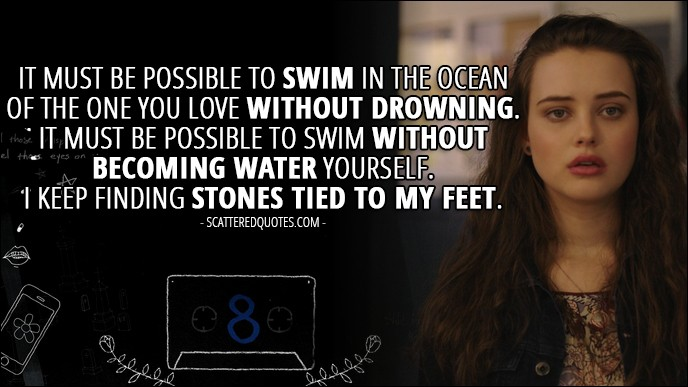 Quote from 13 Reasons Why 1x08 - Hannah Baker (from the tape): It must be possible to swim in the ocean of the one you love without drowning. It must be possible to swim without becoming water yourself. I keep finding stones tied to my feet.