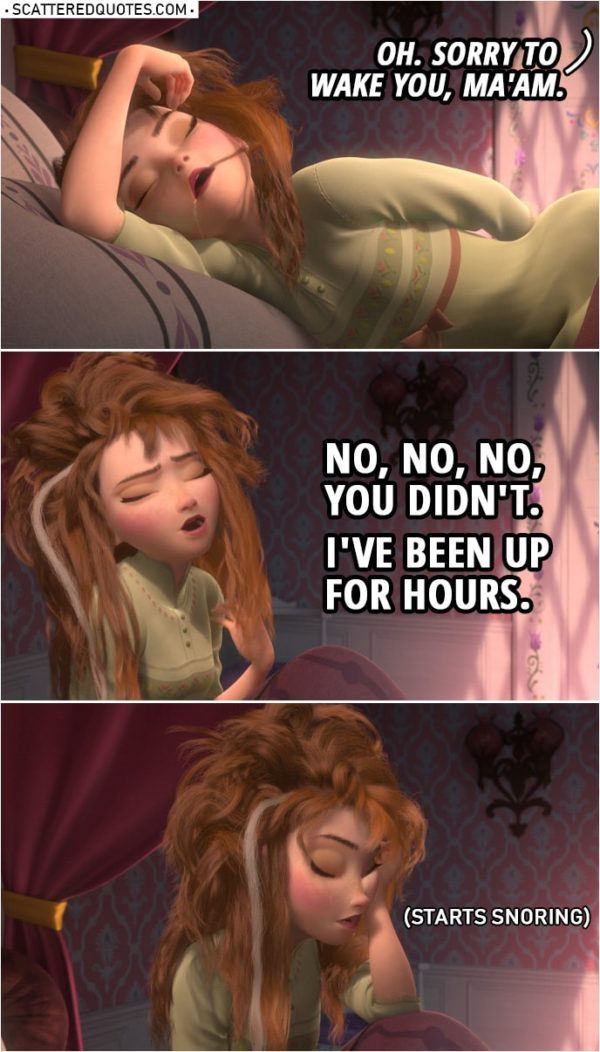 Frozen Quote | (Anna is awoken by knocking...) Manservant: Oh. Sorry to wake you, ma'am. Anna: No, no, no, you didn't. I've been up for hours. (Starts snoring)