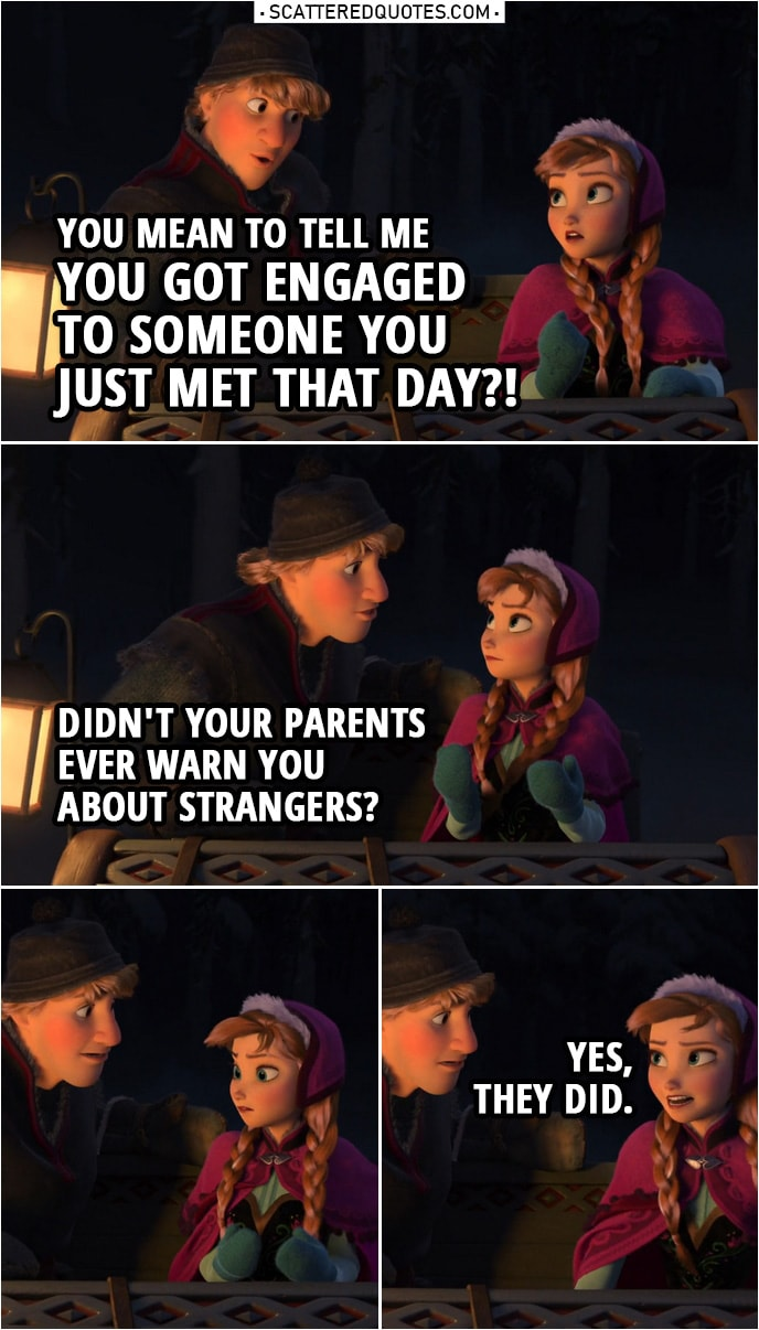 Frozen Quote | Kristoff: You mean to tell me you got engaged to someone you just met that day?! Didn't your parents ever warn you about strangers? Anna: Yes, they did. (sits a bit farther from Kristoff)