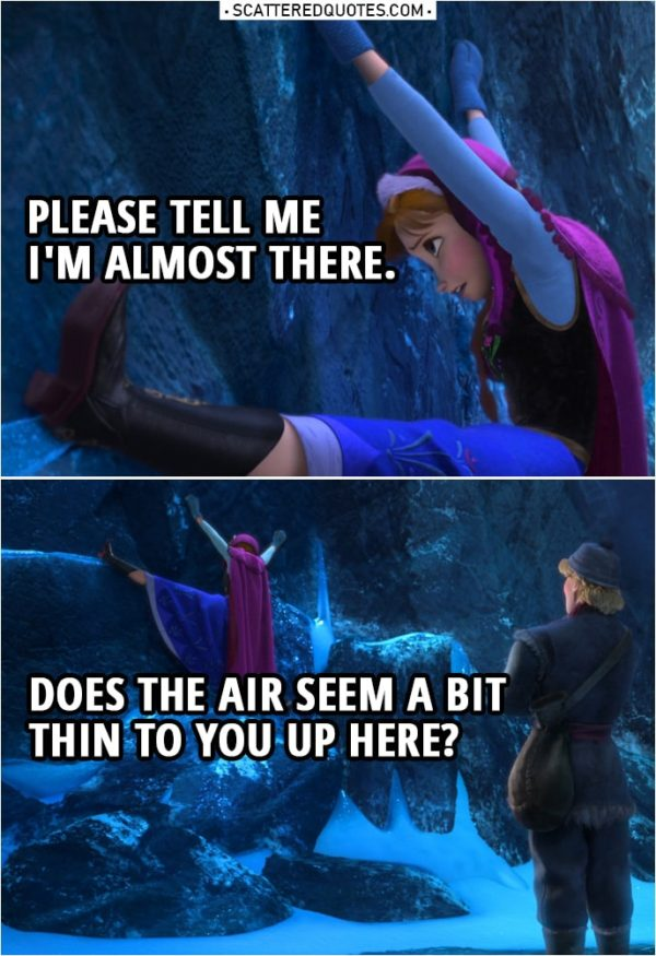 Frozen Quote | (Anna is hanging few feet off the ground) Anna (to Kristoff): Please tell me I'm almost there. Does the air seem a bit thin to you up here?
