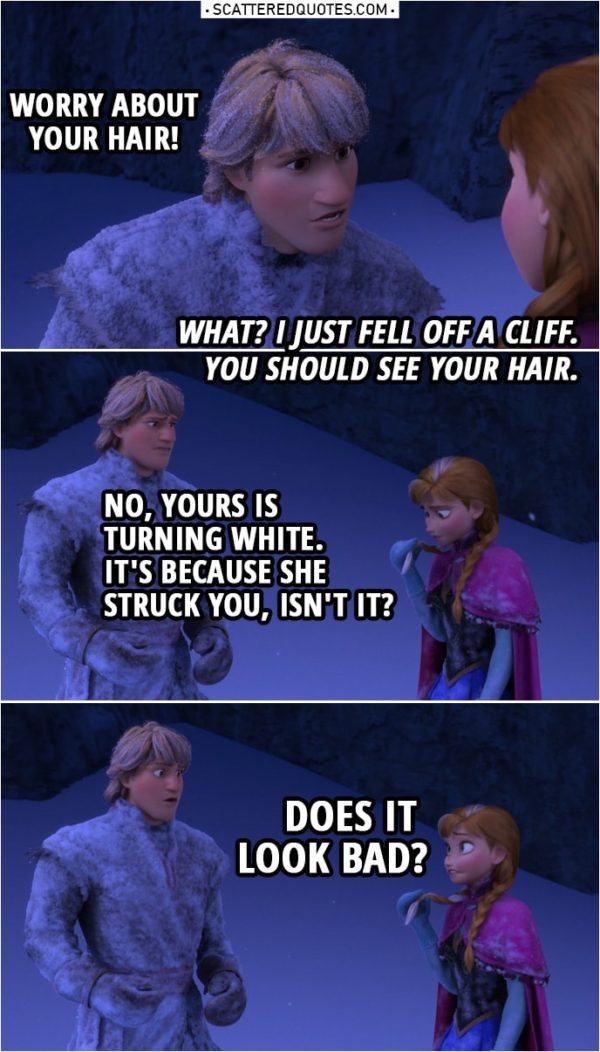 Frozen Quote | Kristoff: Worry about your hair! Anna: What? I just fell off a cliff. You should see your hair. Kristoff: No, yours is turning white. Anna: White? It's... What? Kristoff: It's because she struck you, isn't it? Anna: Does it look bad?