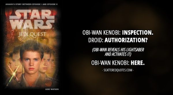 13 Best Quotes from 'Jedi Quest: Path to Truth' (novel) - Obi-Wan Kenobi: Inspection. Droid: Authorization? (Obi-Wan reveals his lightsaber and activates it) Obi-Wan Kenobi: Here.