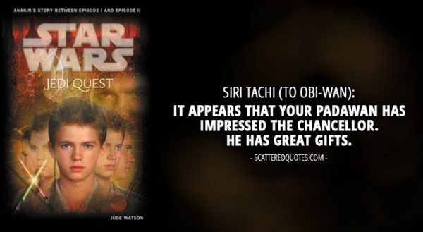 13 Best Quotes from 'Jedi Quest: Path to Truth' (novel) - Siri Tachi (to Obi-Wan): It appears that your Padawan has impressed the Chancellor. He has great gifts.