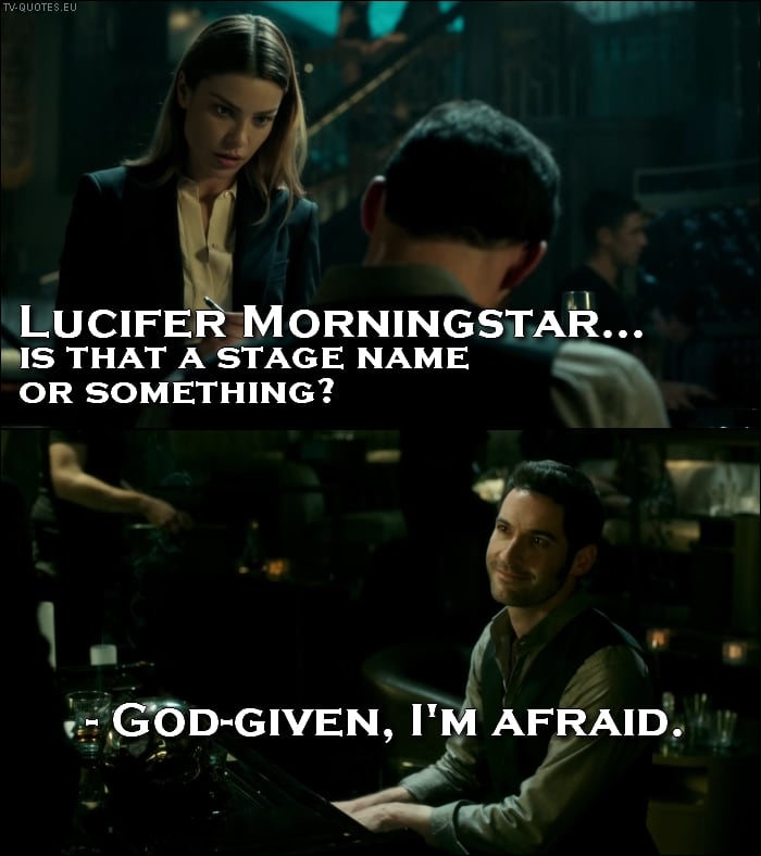 Lucifer 1x01 Quote - Chloe Decker: Lucifer Morningstar… is that a stage name or something? Lucifer Morningstar: God-given, I'm afraid.