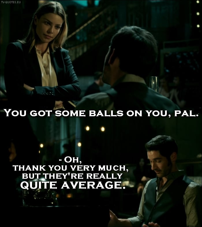Lucifer 1x01 Quote - Chloe Decker: You got some balls on you, pal. Lucifer Morningstar: Oh, thank you very much, but they're really quite average.