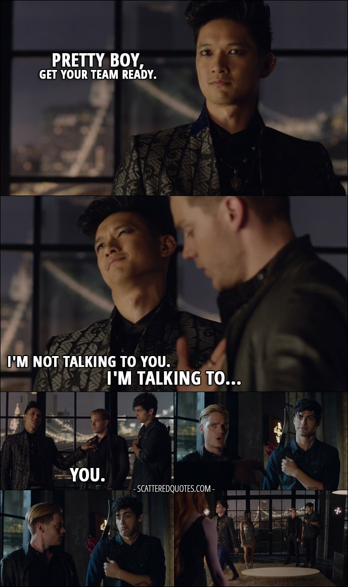 Shadowhunters 1x04 Quote - Magnus Bane: Pretty boy, get your team ready. Jace Wayland: You know what to do. Magnus Bane: I'm not talking to you. I'm talking to... you. (points at Alec)