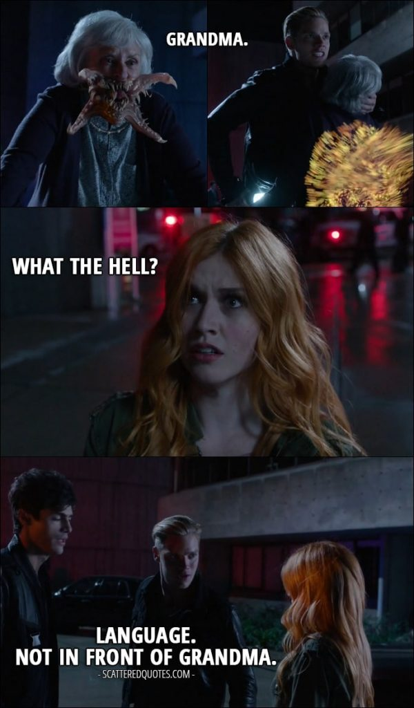 Quote from Shadowhunters 1x07 - Jace Wayland: Grandma. Clary Fray: What the hell? Jace Wayland: Language. Not in front of Grandma.