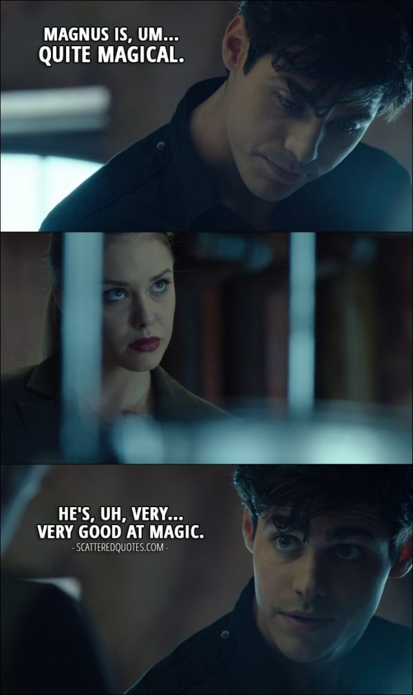 11 Best Shadowhunters Quotes from 'Bad Blood' (1x08) - Alec Lightwood (to Lydia): Magnus is, um... quite magical. He's, uh, very... very good at magic.