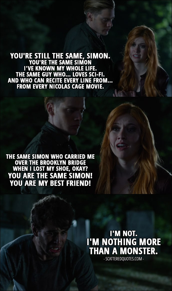 11 Best Shadowhunters Quotes from 'Bad Blood' (1x08) - Clary Fray: You're still the same, Simon. You're the same Simon I've known my whole life. The same guy who... loves sci-fi. And who can recite every line from... from every Nicolas Cage movie. The same Simon who carried me over the Brooklyn Bridge when I lost my shoe, okay? You are the same Simon! You are my best friend! Simon Lewis: I'm not. I'm nothing more than a monster.