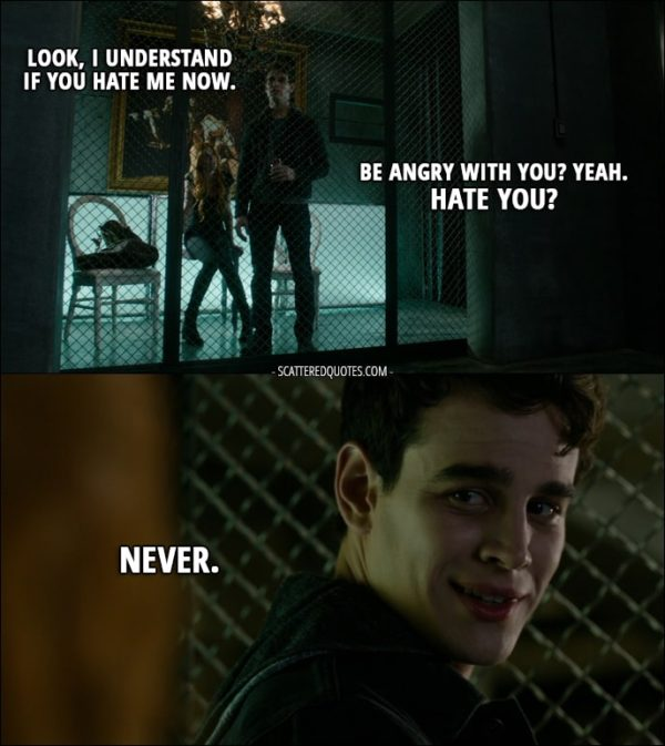 Quote from Shadowhunters 1x09 - Clary Fray: Look, I understand if you hate me now. Simon Lewis: Be angry with you? Yeah. Hate you? Never.