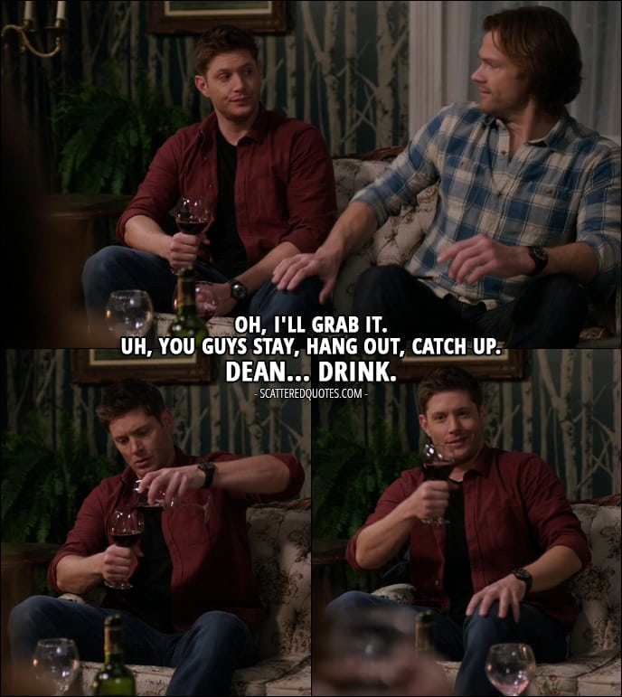 12 Best Supernatural Quotes from 'Twigs & Twine & Tasha Banes' (12x20) - Sam Winchester: Oh, I'll grab it. Uh, you guys stay, hang out, catch up. Dean... drink.