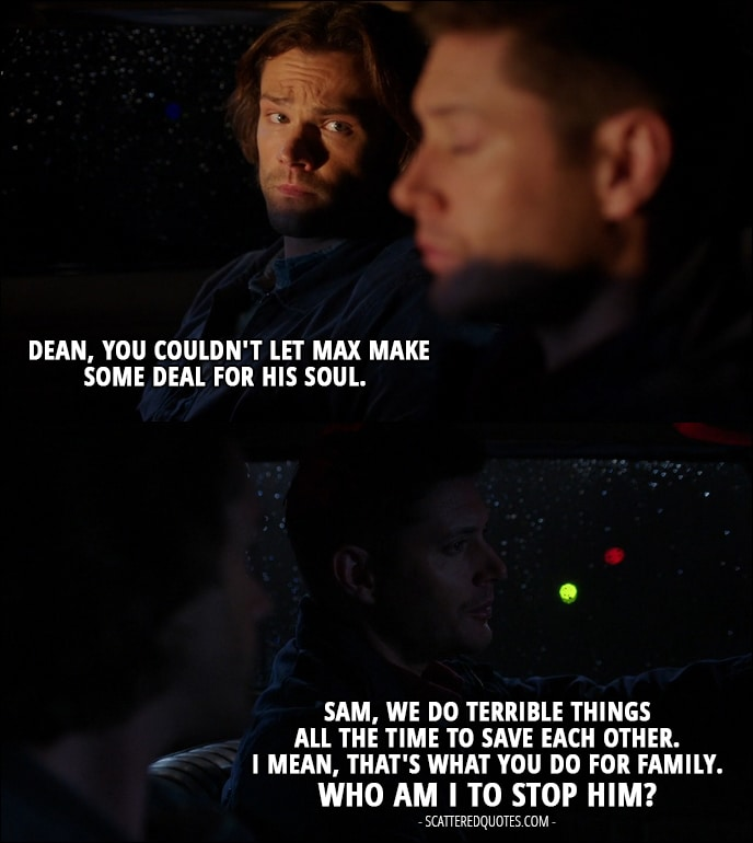 12 Best Supernatural Quotes from 'Twigs & Twine & Tasha Banes' (12x20) - Sam Winchester: Dean, you couldn't let Max make some deal for his soul. Dean Winchester: Sam, we do terrible things all the time to save each other. I mean, that's what you do for family. Who am I to stop him?
