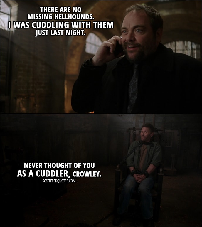 18 Best Supernatural Quotes from 'There's Something About Mary' (12x21) - Crowley (on the phone with Sam): There are no missing hellhounds. I was cuddling with them just last night. Lucifer: Never thought of you as a cuddler, Crowley.