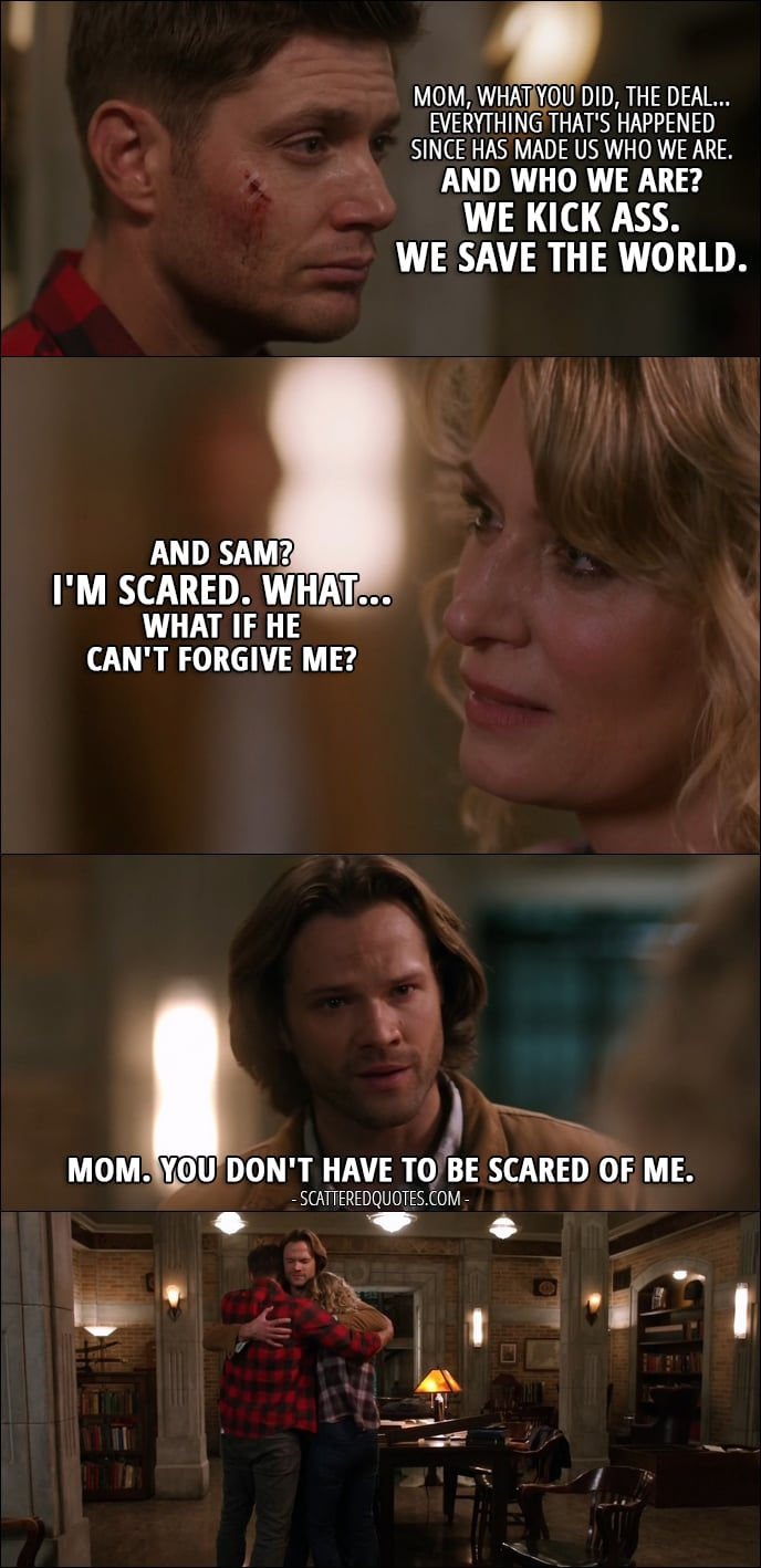 10 Best Supernatural Quotes from 'Who We Are' (12x22) - Dean Winchester: Mom, what you did, the deal... everything that's happened since has made us who we are. And who we are? We kick ass. We save the world. Mary Winchester: And Sam? I'm scared. What... What if he can't forgive me? Sam Winchester: Mom. You don't have to be scared of me.