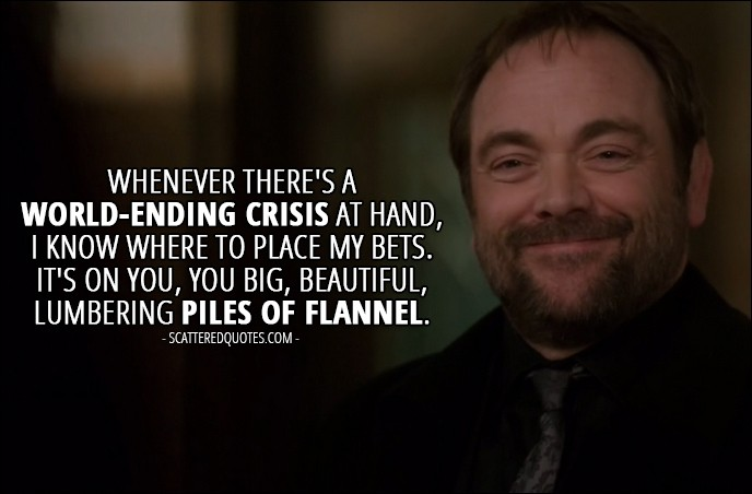 13 Best Supernatural Quotes from 'All Along the Watchtower' (12x23) -  Crowley (to the brothers): Whenever there's a world-ending crisis at hand, I know where to place my bets. It's on you, you big, beautiful, lumbering piles of flannel.