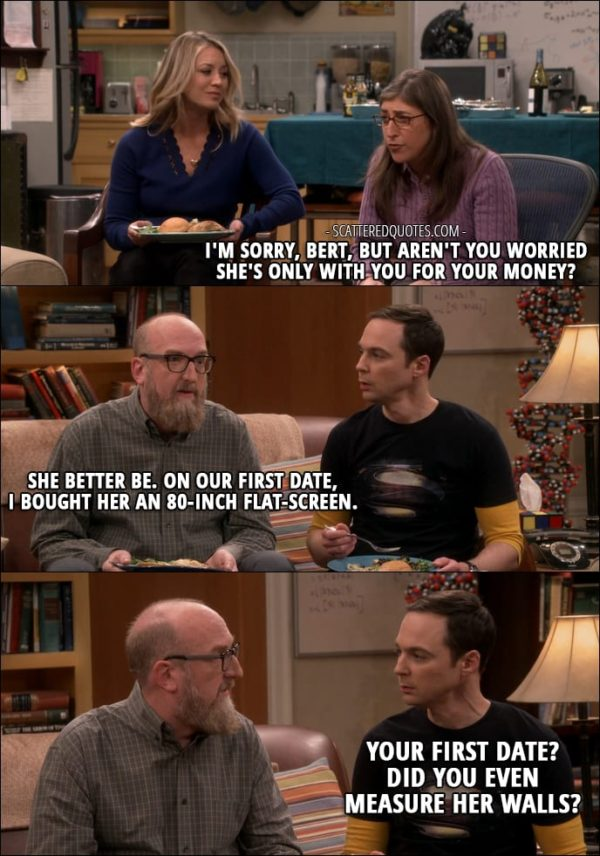 13 Best The Big Bang Theory Quotes from 'The Separation Agitation' (10x21) - Amy Farrah Fowler: I'm sorry, Bert, but aren't you worried she's only with you for your money? Bert Kibbler: She better be. On our first date, I bought her an 80-inch flat-screen. Sheldon Cooper: Your first date? Did you even measure her walls?