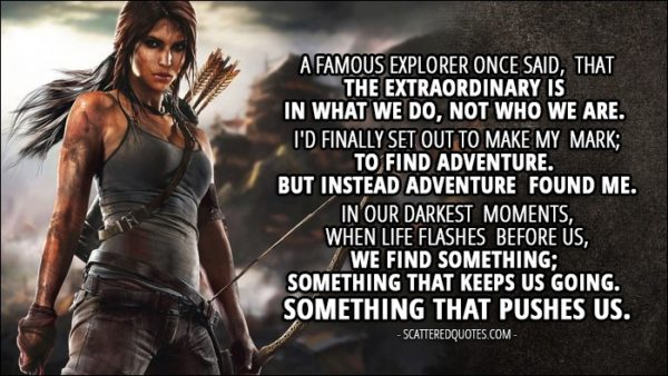 Tomb Raider (2013) - Lara Croft: A famous explorer once said, that the extraordinary is in what we do, not who we are. I'd finally set out to make my mark; to find adventure. But instead adventure found me. In our darkest moments, when life flashes before us, we find something; Something that keeps us going. Something that pushes us.
