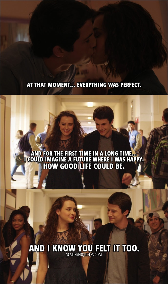 Quote from 13 Reasons Why 1x11 - Hannah Baker (from the tape): At that moment... everything was perfect. And for the first time in a long time... I could imagine a future where I was happy. How good life could be. And I know you felt it too.