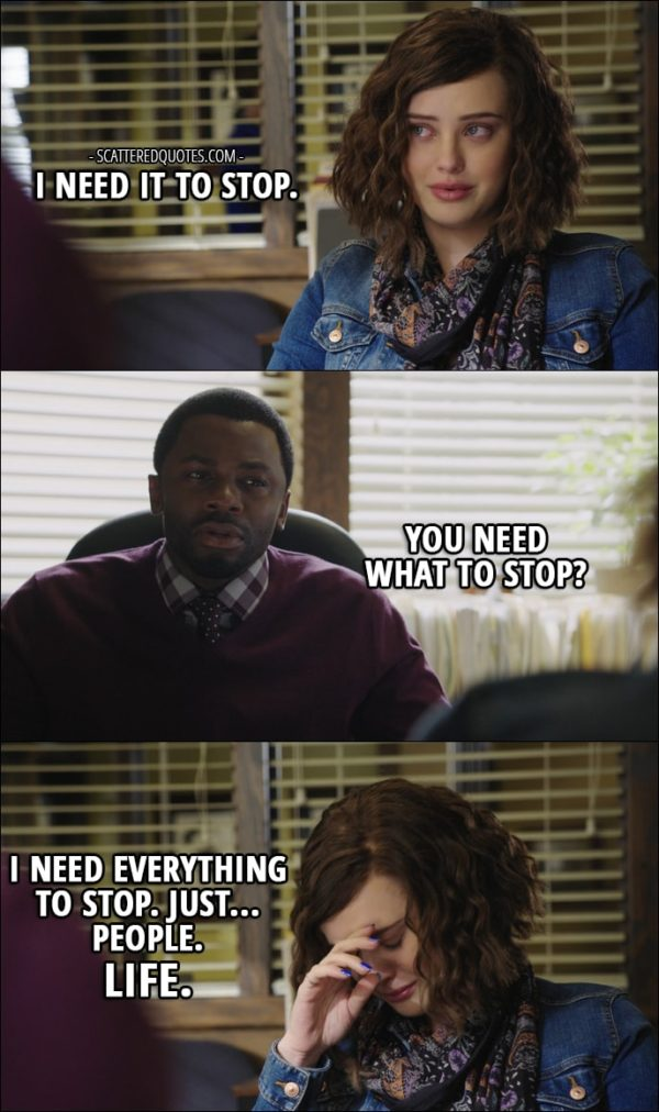 Quote from 13 Reasons Why 1x13 - Hannah Baker: I need it to stop. Kevin Porter: You need what to stop? Hannah Baker: I need everything to stop. Just... People. Life.