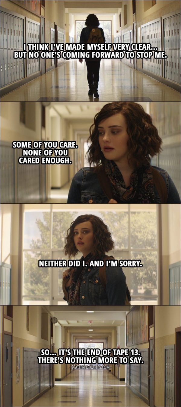 Quote from 13 Reasons Why 1x13 - Hannah Baker: I think I've made myself very clear... but no one's coming forward to stop me. Some of you care. None of you cared enough. Neither did I. And I'm sorry. So... it's the end of tape 13. There's nothing more to say.