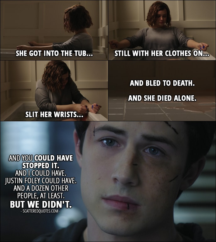Quote from 13 Reasons Why 1x13 - Clay Jensen (to Mr. Porter): Then she went back home... put on some old clothes. She went into the bathroom... filled the tub... opened the box of razor blades she took from her parents' store that morning... She got into the tub... still with her clothes on... slit her wrists... and bled to death. And she died alone. And you could have stopped it. And I could have. Justin Foley could have. And a dozen other people, at least. But we didn't.