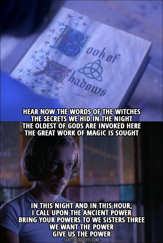 """Quote from Charmed 1x01 - Phoebe Halliwell: """"Hear now the words of the witches The secrets we hid in the night The oldest of gods are invoked here The great work of magic is sought In this night and in this hour, I call upon the ancient power Bring your powers to we sisters three We want the power Give us the power"""""""