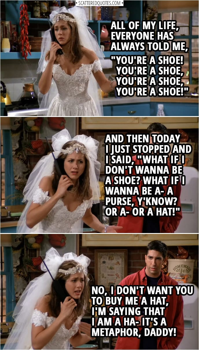 "Quote from Friends 1x01 | Rachel Green (on the phone with her Dad): All of my life, everyone has always told me, ""You're a shoe! You're a shoe, you're a shoe, you're a shoe!"" And then today I just stopped and I said, ""What if I don't wanna be a shoe? What if I wanna be a- a purse, y'know? Or a- or a hat!"" No, I don't want you to buy me a hat, I'm saying that I am a ha- It's a metaphor, Daddy!"