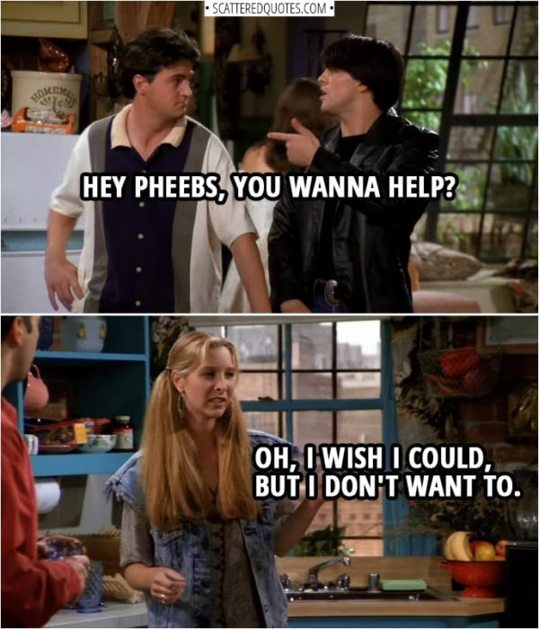 Quote from Friends 1x01 | Joey Tribbiani: Hey Pheebs, you wanna help? Phoebe Buffay: Oh, I wish I could, but I don't want to.